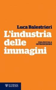 """""""L'industria delle immagini"""", il nuovo libro di Luca Balestrieri. Viaggio nella storia del mondo audiovisivo"""